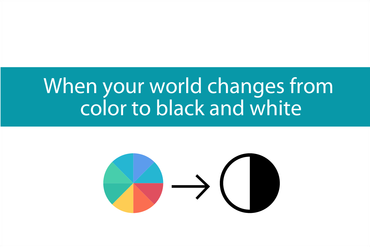When your world changes from color to black and white (but then back to color again)